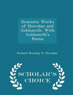 Dramatic Works of Sheridan and Goldsmith. with Goldsmith's Poems - Scholar's Choice Edition by Richard Brinsley B Sheridan