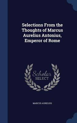 Selections from the Thoughts of Marcus Aurelius Antonius, Emperor of Rome by Marcus Aurelius