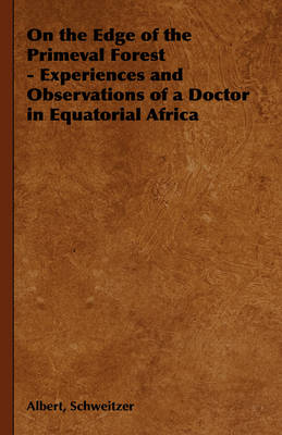On the Edge of the Primeval Forest - Experiences and Observations of a Doctor in Equatorial Africa by Albert Schweitzer