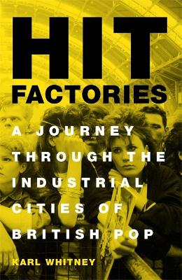Hit Factories: A Journey Through the Industrial Cities of British Pop by Karl Whitney