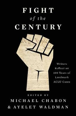 Fight of the Century: Writers Reflect on 100 Years of Landmark ACLU Cases by Michael Chabon