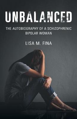 Unbalanced: The Autobiography of a Schizophrenic Bipolar Woman by Lisa M Fina