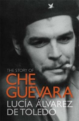 The Story of Che Guevara by Lucia Alvarez de Toledo
