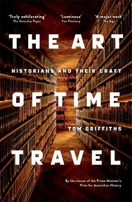 Art of Time Travel: Historians and Their Craft by Tom Griffiths
