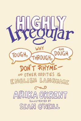 Highly Irregular: Why Tough, Through, and Dough Don't Rhyme-And Other Oddities of the English Language by Arika Okrent