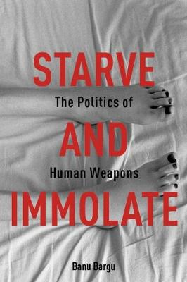 Starve and Immolate: The Politics of Human Weapons by Banu Bargu