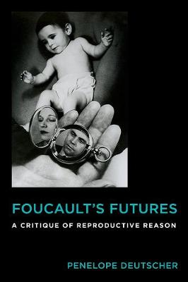 Foucault's Futures: A Critique of Reproductive Reason by Penelope Deutscher