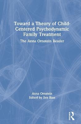 Toward a Theory of Child-Centered Psychodynamic Family Treatment: The Anna Ornstein Reader by Eva Rass