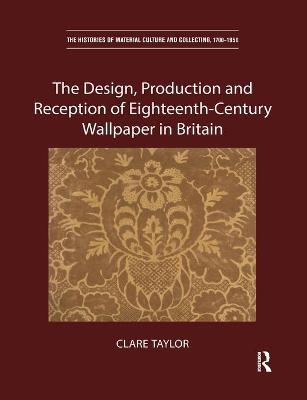 The The Design, Production and Reception of Eighteenth-Century Wallpaper in Britain by Clare Taylor