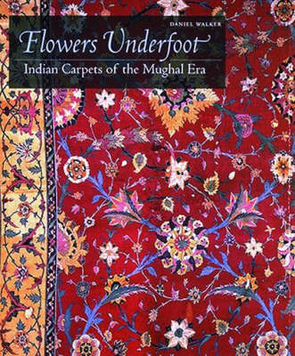 Flowers Underfoot: Indian Carpets of the Mughal Era by Daniel S. Walker
