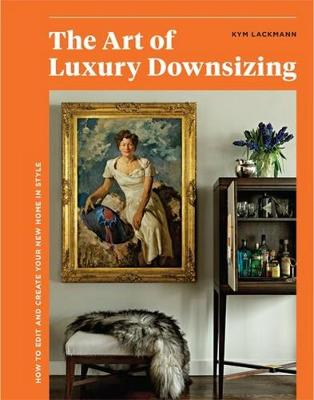 The Art of Luxury Downsizing: How to Edit and Create Your New Home in Style by Kym Lackmann