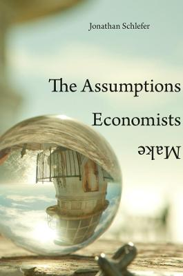 The Assumptions Economists Make by Jonathan Schlefer