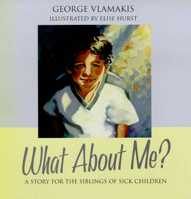 What About Me: A Story for the Siblings of Sick Children by George Vlamakis