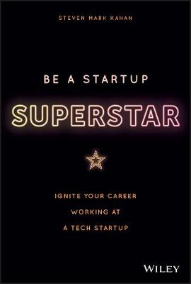 Be a Startup Superstar: Ignite Your Career Working at a Tech Startup by Steven Kahan