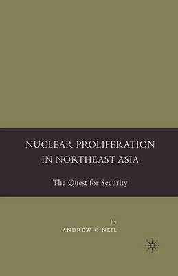 Nuclear Proliferation in Northeast Asia by Andrew O'Neil