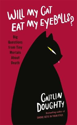 Will My Cat Eat My Eyeballs?: Big Questions from Tiny Mortals About Death by Caitlin Doughty