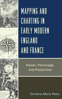 Mapping and Charting in Early Modern England and France: Power, Patronage, and Production by Christine Petto