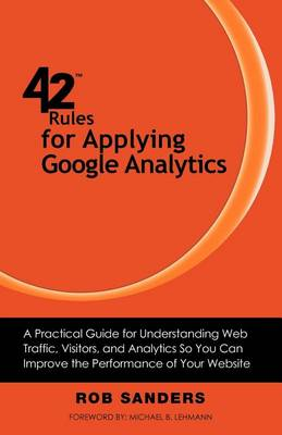 42 Rules for Applying Google Analytics: A Practical Guide for Understanding Web Traffic, Visitors and Analytics So You Can Improve the Performance of Your Website by Rob Sanders