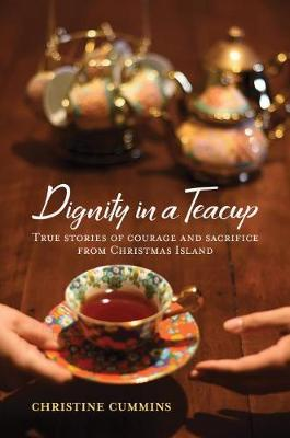Dignity in a Teacup: True Stories of Courage and Sacrifice from Christmas Island by Christine Cummins