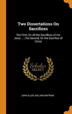 Two Dissertations on Sacrifices: The First, on All the Sacrifices of the Jews ...; The Second, on the Sacrifice of Christ book