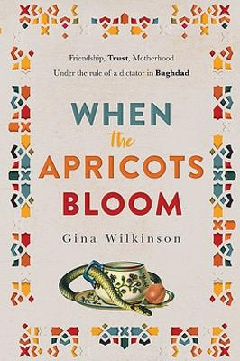 When the Apricots Bloom: an evocative, unputdownable novel of three women in Baghdad by Gina Wilkinson