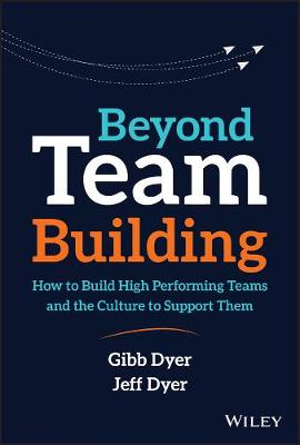 Beyond Team Building: How to Build High Performing Teams and the Culture to Support Them by W. Gibb Dyer, Jr.