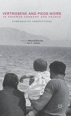 Vertriebene and Pieds-Noirs in Postwar Germany and France by Manuel Borutta
