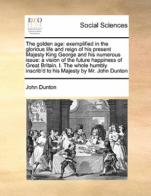 The Golden Age: Exemplified in the Glorious Life and Reign of His Present Majesty King George and His Numerous Issue: A Vision of the Future Happiness of Great Britain. I. the Whole Humbly Inscrib'd to His Majesty by Mr. John Dunton by John Dunton