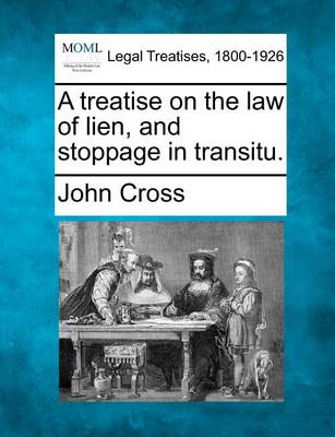 A Treatise on the Law of Lien, and Stoppage in Transitu. by John Cross
