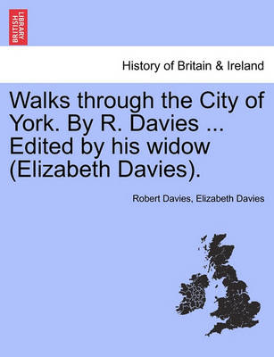 Walks Through the City of York. by R. Davies ... Edited by His Widow (Elizabeth Davies). by Robert Davies