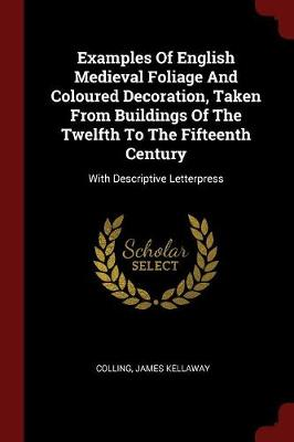Examples of English Medieval Foliage and Coloured Decoration, Taken from Buildings of the Twelfth to the Fifteenth Century by Colling James Kellaway