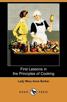 First Lessons in the Principles of Cooking (Dodo Press) by Lady Mary Anna Barker