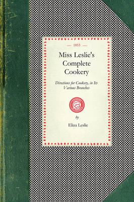 Miss Leslie's Complete Cookery: Directions for Cookery, in Its Various Branches by Eliza Leslie