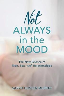 Not Always in the Mood: The New Science of Men, Sex, and Relationships by Sarah Hunter Murray