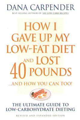 How I Gave Up My Low-Fat Diet and Lost 40 Pounds..and How You Can Too by Dana Carpender
