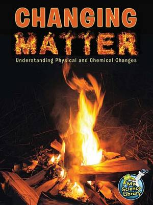 Changing Matter: Understanding Physical and Chemical Changes by Tracy Nelson Maurer