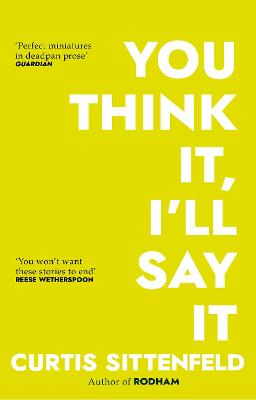 You Think It, I'll Say It: Ten scorching stories of self-deception by the Sunday Times bestselling author by Curtis Sittenfeld