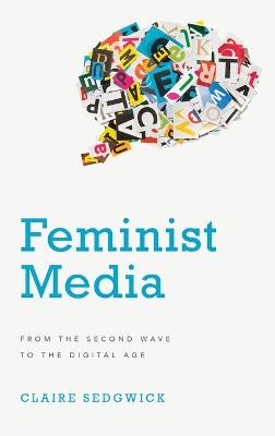 Feminist Media: From the Second Wave to the Digital Age by Claire Sedgwick