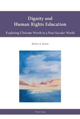 Dignity and Human Rights Education by Robert A. Bowie