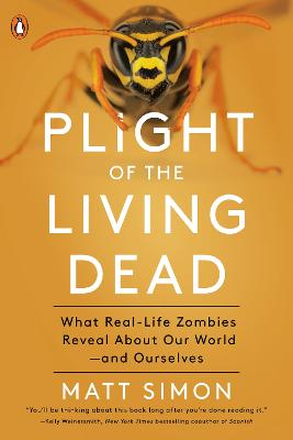 Plight Of The Living Dead: What Real-Life Zombies Reveal About Our World - and Ourselves by Matt Simon