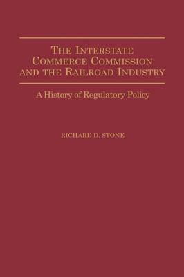 The Interstate Commerce Commission and the Railroad Industry by Richard D. Stone