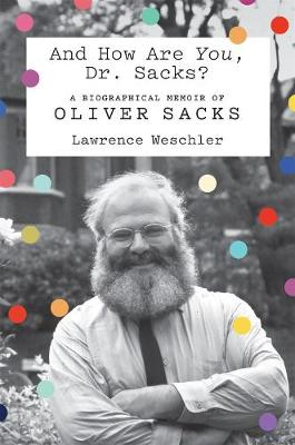 And How are You, Dr. Sacks?: A Biographical Memoir of Oliver Sacks by Lawrence Weschler