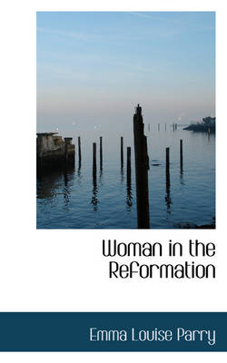 Woman in the Reformation by Emma Louise Parry