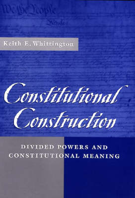 Constitutional Construction: Divided Powers and Constitutional Meaning by Keith E. Whittington