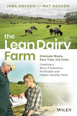 The Lean Dairy Farm: Eliminate Waste, Save Time, Cut Costs - Creating a more productive, profitable and higher quality farm by Jana Hocken