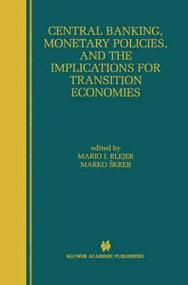 Central Banking, Monetary Policies, and the Implications for Transition Economies by Mario I. Blejer