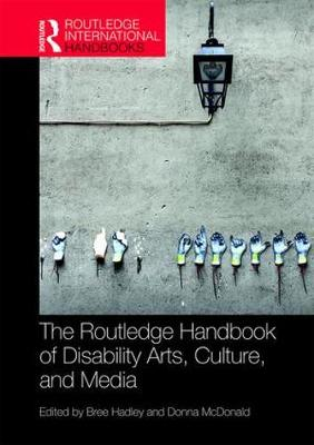 The Routledge Handbook of Disability Arts, Culture, and Media by Bree Hadley