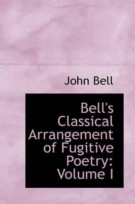 Bell's Classical Arrangement of Fugitive Poetry: Volume I by John Bell