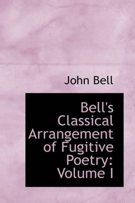 Bell's Classical Arrangement of Fugitive Poetry: Volume I by John Bell