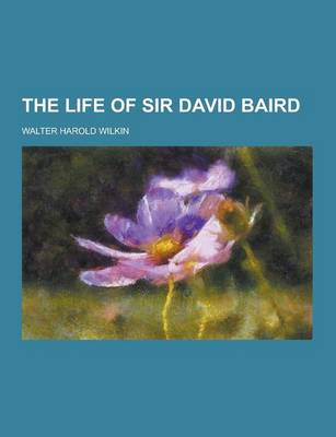 The Life of Sir David Baird by Walter Harold Wilkin